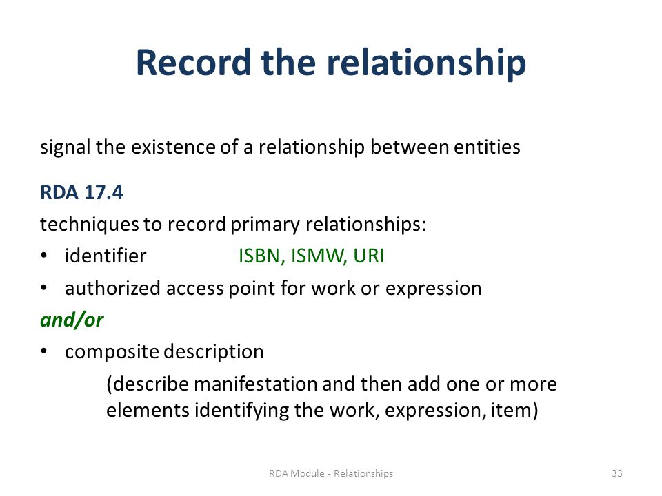 Record the relationship signal the existence of a relationship between entities RDA 17.4 techniques to record primary relationships: identifierISBN, ISMW, URI authorized access point for work or expression and/or composite description (describe manifestation and then add one or more elements identifying the work, expression, item) RDA Module - Relationships33