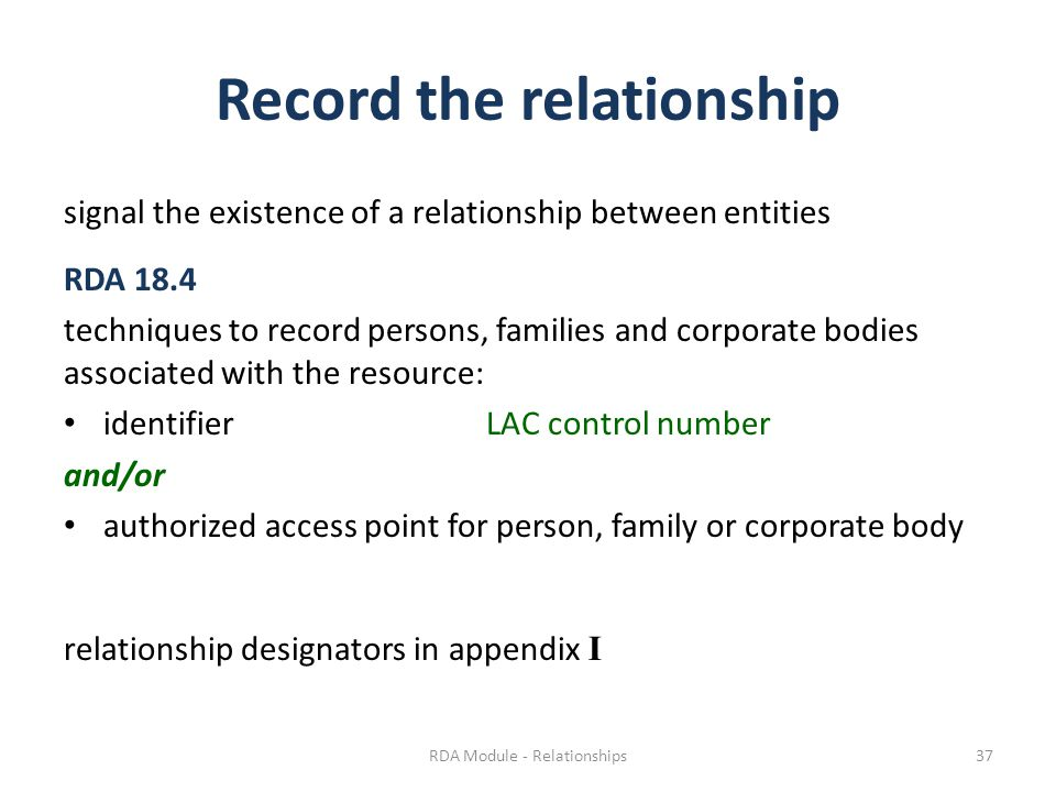 Record the relationship signal the existence of a relationship between entities RDA 18.4 techniques to record persons, families and corporate bodies associated with the resource: identifierLAC control number and/or authorized access point for person, family or corporate body relationship designators in appendix I RDA Module - Relationships37