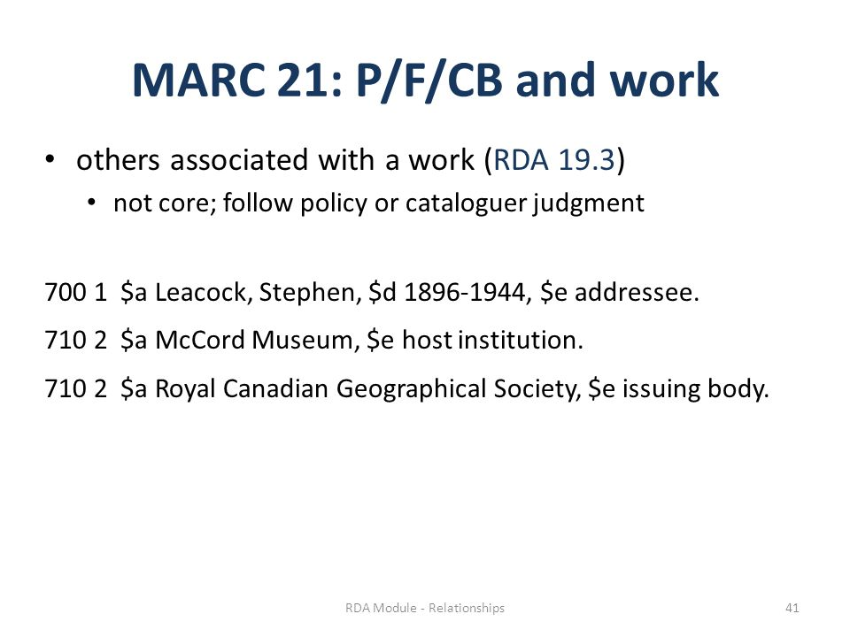 MARC 21: P/F/CB and work others associated with a work (RDA 19.3) not core; follow policy or cataloguer judgment 700 1 $a Leacock, Stephen, $d 1896-1944, $e addressee.