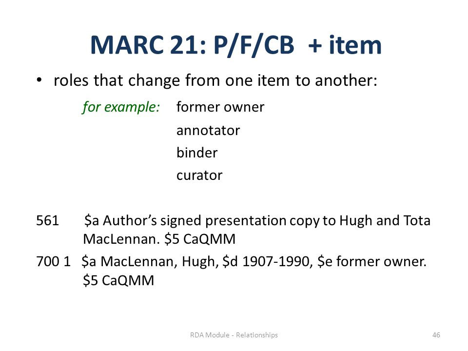 MARC 21: P/F/CB + item roles that change from one item to another: for example:former owner annotator binder curator 561 $a Author's signed presentation copy to Hugh and Tota MacLennan.
