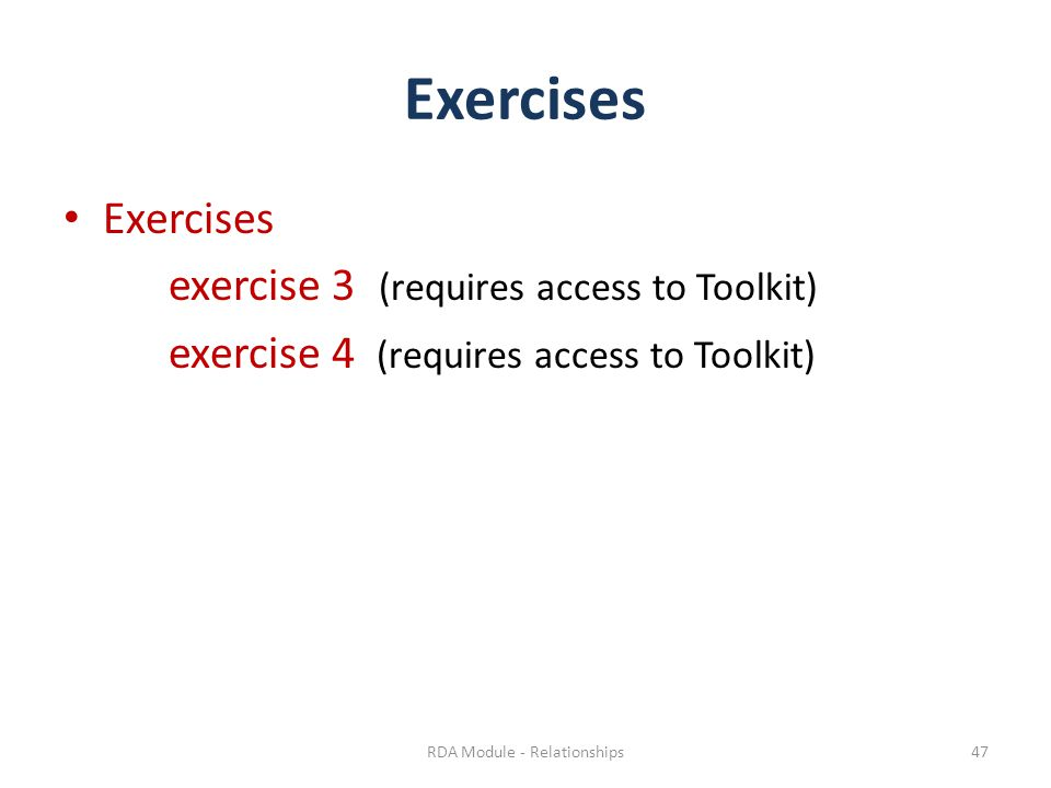 Exercises exercise 3 (requires access to Toolkit) exercise 4 (requires access to Toolkit) RDA Module - Relationships47