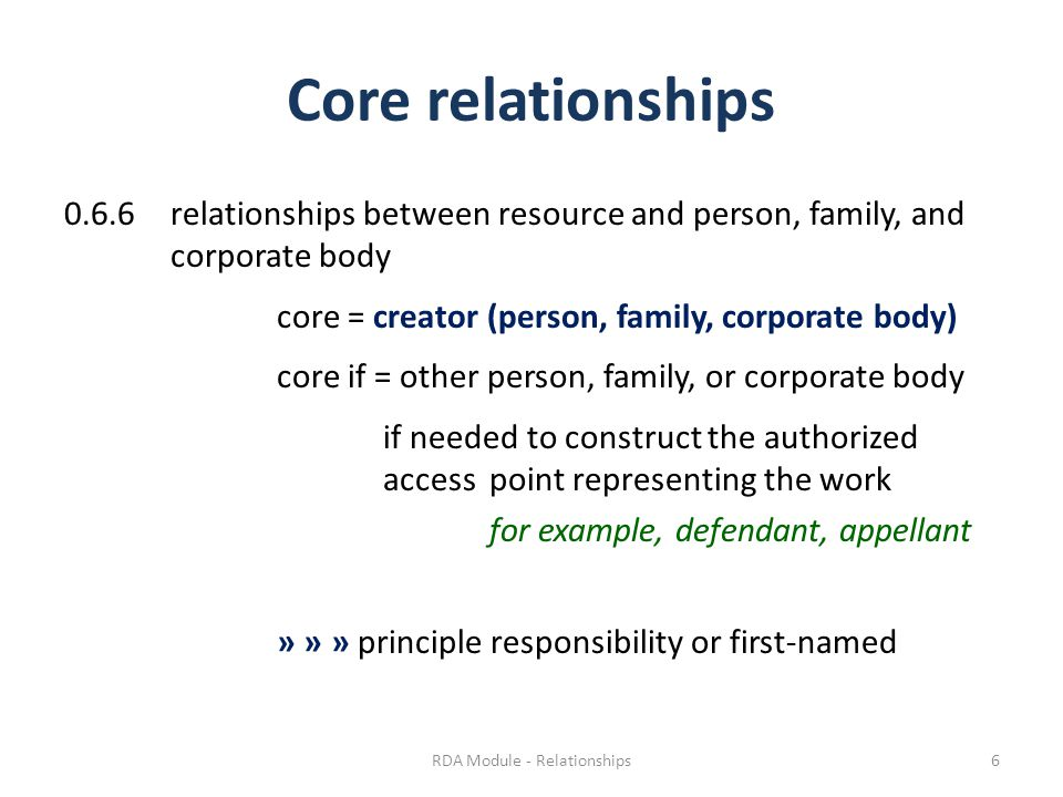 Core relationships 0.6.6relationships between resource and person, family, and corporate body core = creator (person, family, corporate body) core if = other person, family, or corporate body if needed to construct the authorized access point representing the work for example, defendant, appellant » » » principle responsibility or first-named RDA Module - Relationships6