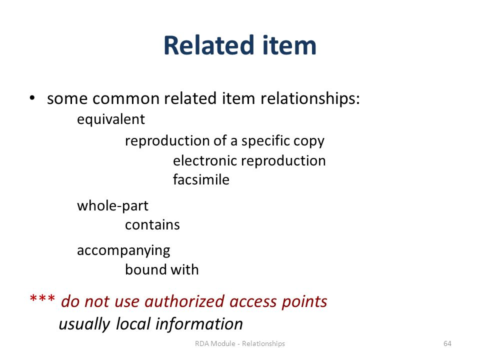 Related item some common related item relationships: equivalent reproduction of a specific copy electronic reproduction facsimile whole-part contains accompanying bound with *** do not use authorized access points usually local information RDA Module - Relationships64