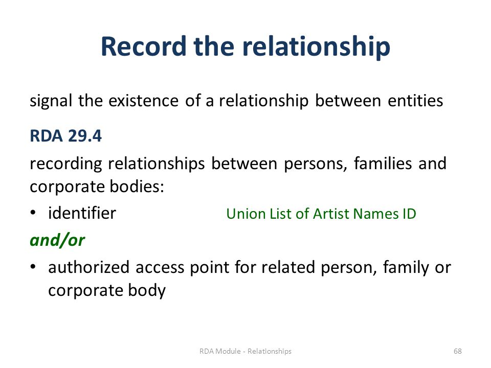 Record the relationship signal the existence of a relationship between entities RDA 29.4 recording relationships between persons, families and corporate bodies: identifier Union List of Artist Names ID and/or authorized access point for related person, family or corporate body RDA Module - Relationships68