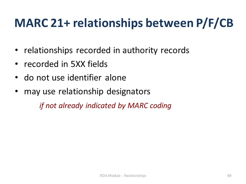 MARC 21+ relationships between P/F/CB relationships recorded in authority records recorded in 5XX fields do not use identifier alone may use relationship designators if not already indicated by MARC coding RDA Module - Relationships69