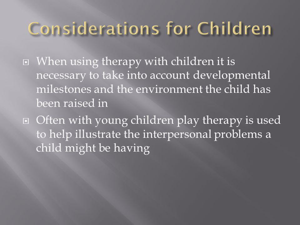  When using therapy with children it is necessary to take into account developmental milestones and the environment the child has been raised in  Often with young children play therapy is used to help illustrate the interpersonal problems a child might be having
