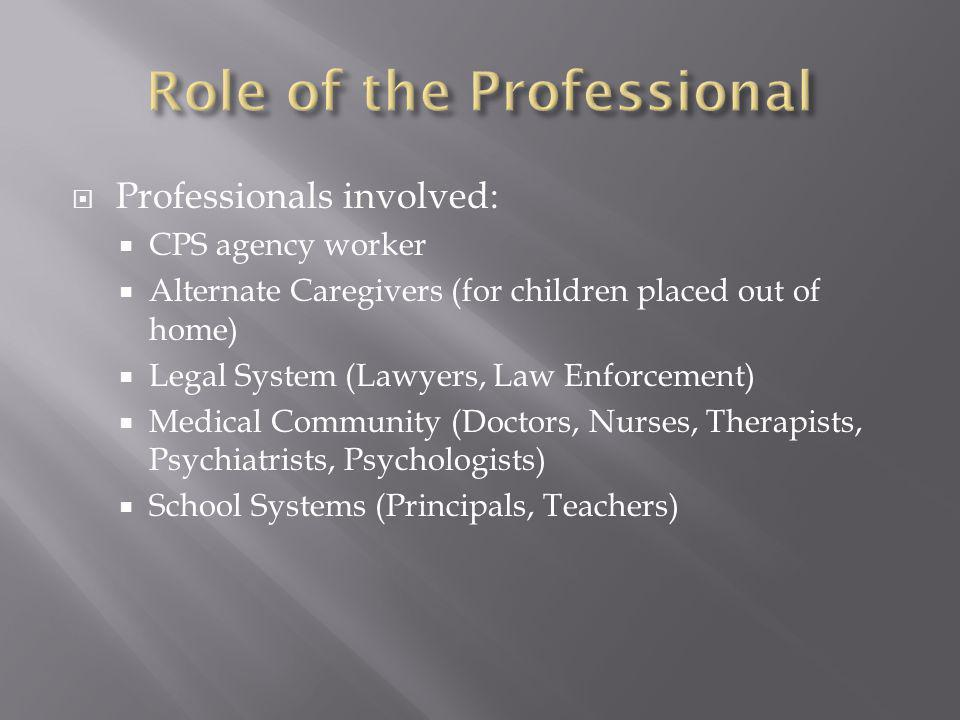  Professionals involved:  CPS agency worker  Alternate Caregivers (for children placed out of home)  Legal System (Lawyers, Law Enforcement)  Medical Community (Doctors, Nurses, Therapists, Psychiatrists, Psychologists)  School Systems (Principals, Teachers)