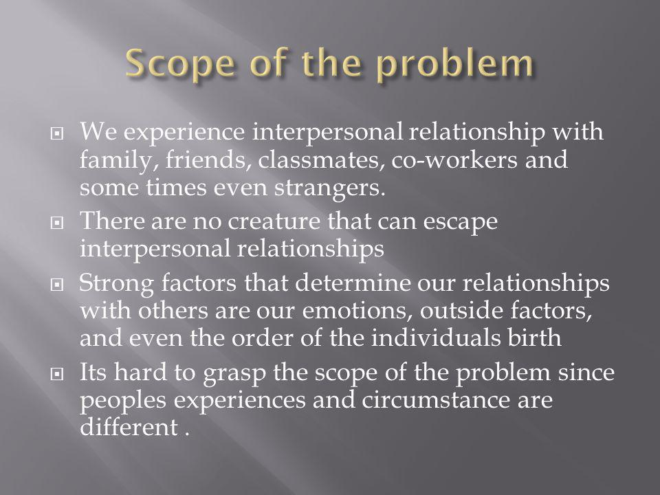  We experience interpersonal relationship with family, friends, classmates, co-workers and some times even strangers.