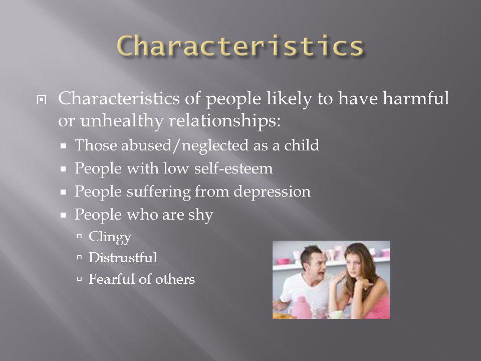  Characteristics of people likely to have harmful or unhealthy relationships:  Those abused/neglected as a child  People with low self-esteem  People suffering from depression  People who are shy  Clingy  Distrustful  Fearful of others