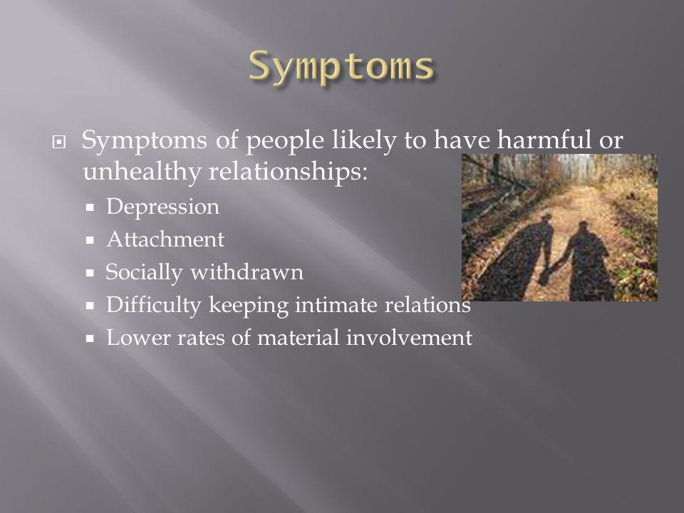  Symptoms of people likely to have harmful or unhealthy relationships:  Depression  Attachment  Socially withdrawn  Difficulty keeping intimate relations  Lower rates of material involvement