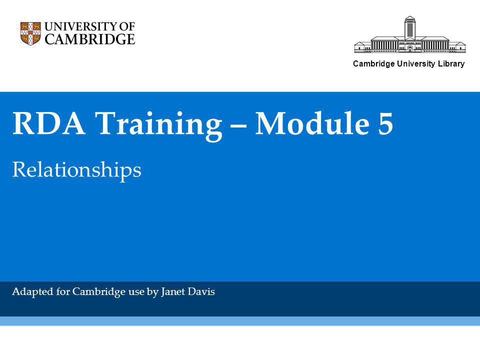 Cambridge University Library RDA Training – Module 5 Relationships Adapted for Cambridge use by Janet Davis