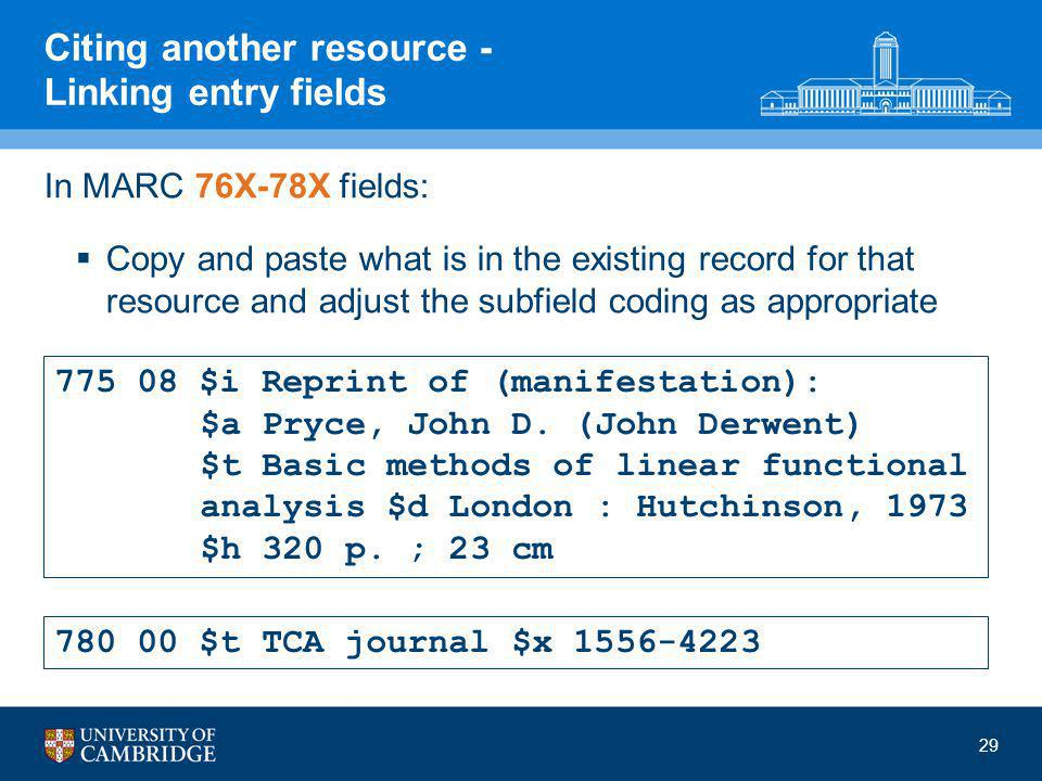 29 Citing another resource - Linking entry fields In MARC 76X-78X fields:  Copy and paste what is in the existing record for that resource and adjust the subfield coding as appropriate 775 08 $i Reprint of (manifestation): $a Pryce, John D.