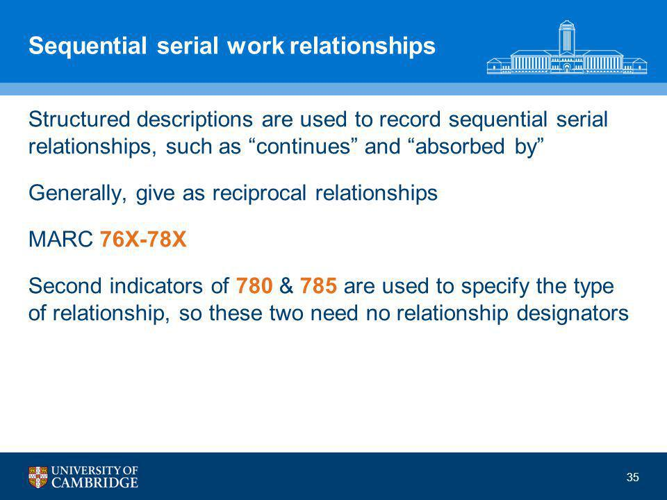 35 Sequential serial work relationships Structured descriptions are used to record sequential serial relationships, such as continues and absorbed by Generally, give as reciprocal relationships MARC 76X-78X Second indicators of 780 & 785 are used to specify the type of relationship, so these two need no relationship designators
