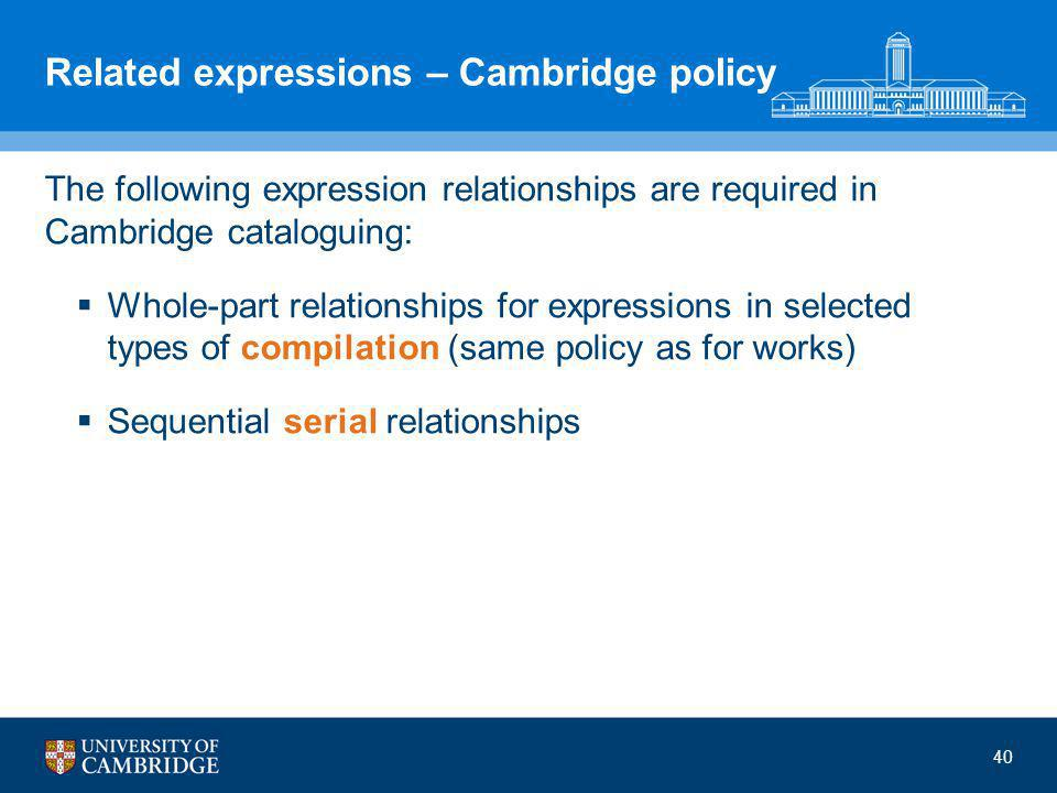 40 Related expressions – Cambridge policy The following expression relationships are required in Cambridge cataloguing:  Whole-part relationships for expressions in selected types of compilation (same policy as for works)  Sequential serial relationships