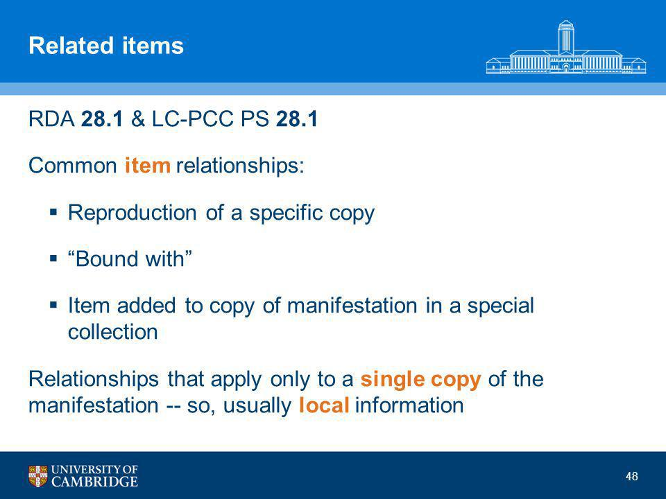 48 Related items RDA 28.1 & LC-PCC PS 28.1 Common item relationships:  Reproduction of a specific copy  Bound with  Item added to copy of manifestation in a special collection Relationships that apply only to a single copy of the manifestation -- so, usually local information