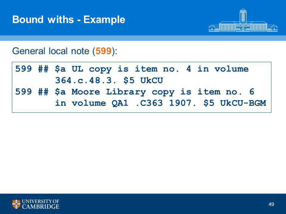 Bound withs - Example General local note (599): 49 599 ## $a UL copy is item no.