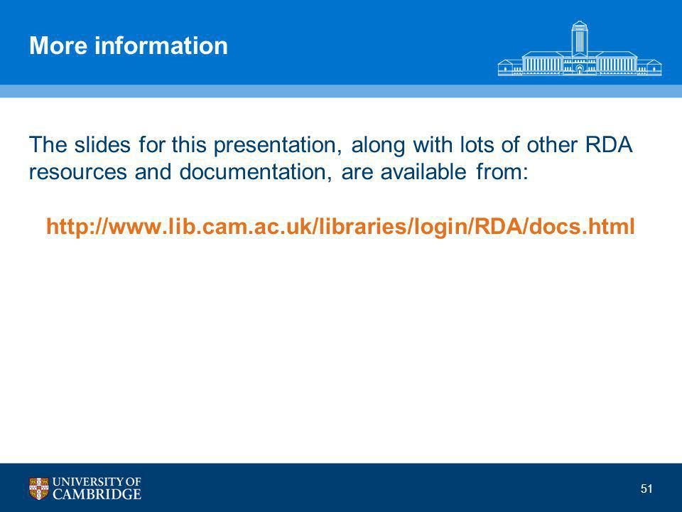 More information The slides for this presentation, along with lots of other RDA resources and documentation, are available from: http://www.lib.cam.ac.uk/libraries/login/RDA/docs.html 51