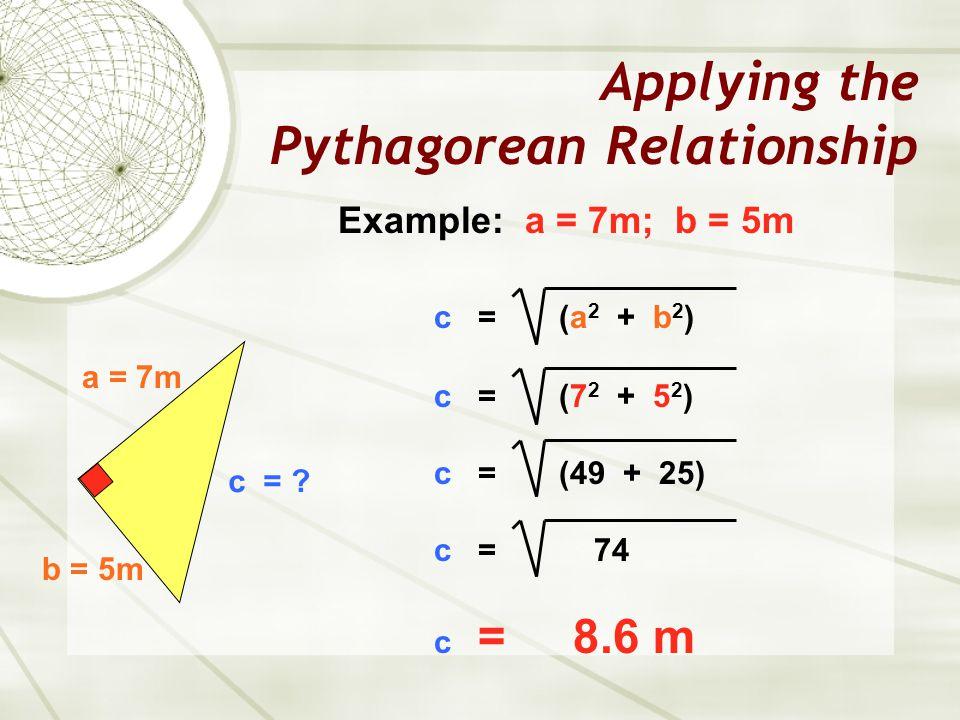 Applying the Pythagorean Relationship a = 7m b = 5m c = ? Example: a = 7m; b = 5m c = (a 2 + b 2 ) c = (7 2 + 5 2 ) c = (49 + 25) c = 74 c = 8.6 m