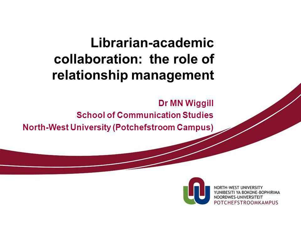 Librarian-academic collaboration: the role of relationship management Dr MN Wiggill School of Communication Studies North-West University (Potchefstroom Campus)