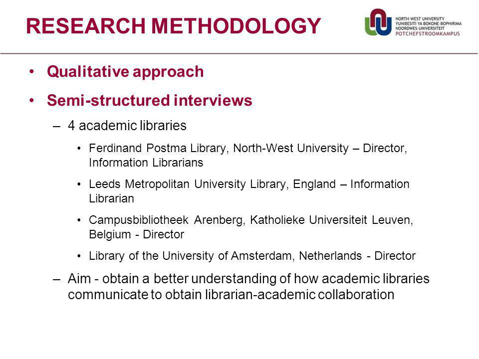 RESEARCH METHODOLOGY Qualitative approach Semi-structured interviews –4 academic libraries Ferdinand Postma Library, North-West University – Director, Information Librarians Leeds Metropolitan University Library, England – Information Librarian Campusbibliotheek Arenberg, Katholieke Universiteit Leuven, Belgium - Director Library of the University of Amsterdam, Netherlands - Director –Aim - obtain a better understanding of how academic libraries communicate to obtain librarian-academic collaboration