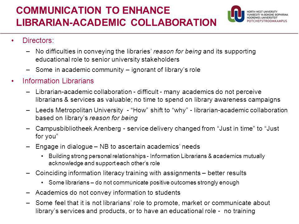 COMMUNICATION TO ENHANCE LIBRARIAN-ACADEMIC COLLABORATION Directors: –No difficulties in conveying the libraries' reason for being and its supporting educational role to senior university stakeholders –Some in academic community – ignorant of library's role Information Librarians –Librarian-academic collaboration - difficult - many academics do not perceive librarians & services as valuable; no time to spend on library awareness campaigns –Leeds Metropolitan University - How shift to why - librarian-academic collaboration based on library's reason for being –Campusbibliotheek Arenberg - service delivery changed from Just in time to Just for you –Engage in dialogue – NB to ascertain academics' needs Building strong personal relationships - Information Librarians & academics mutually acknowledge and support each other's role –Coinciding information literacy training with assignments – better results Some librarians – do not communicate positive outcomes strongly enough –Academics do not convey information to students –Some feel that it is not librarians' role to promote, market or communicate about library's services and products, or to have an educational role - no training