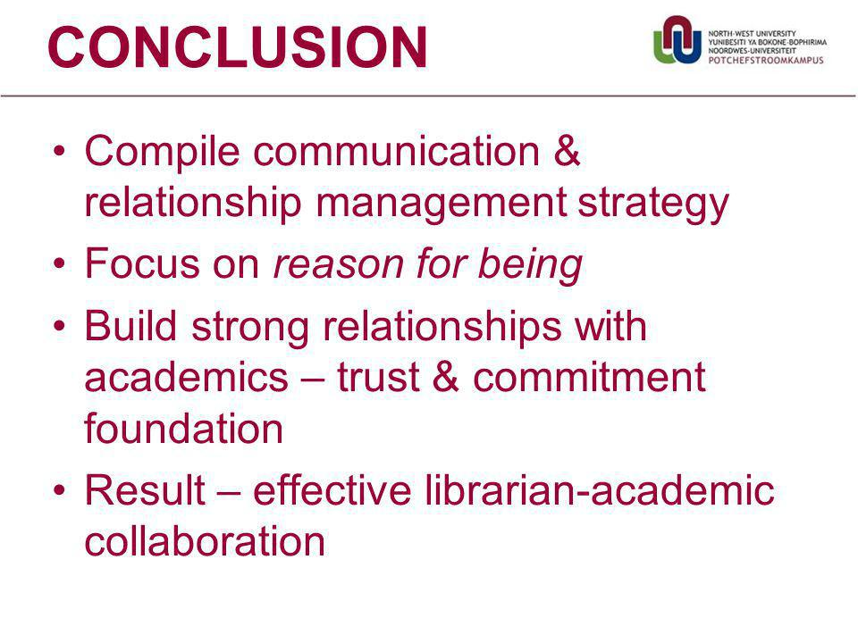 CONCLUSION Compile communication & relationship management strategy Focus on reason for being Build strong relationships with academics – trust & commitment foundation Result – effective librarian-academic collaboration
