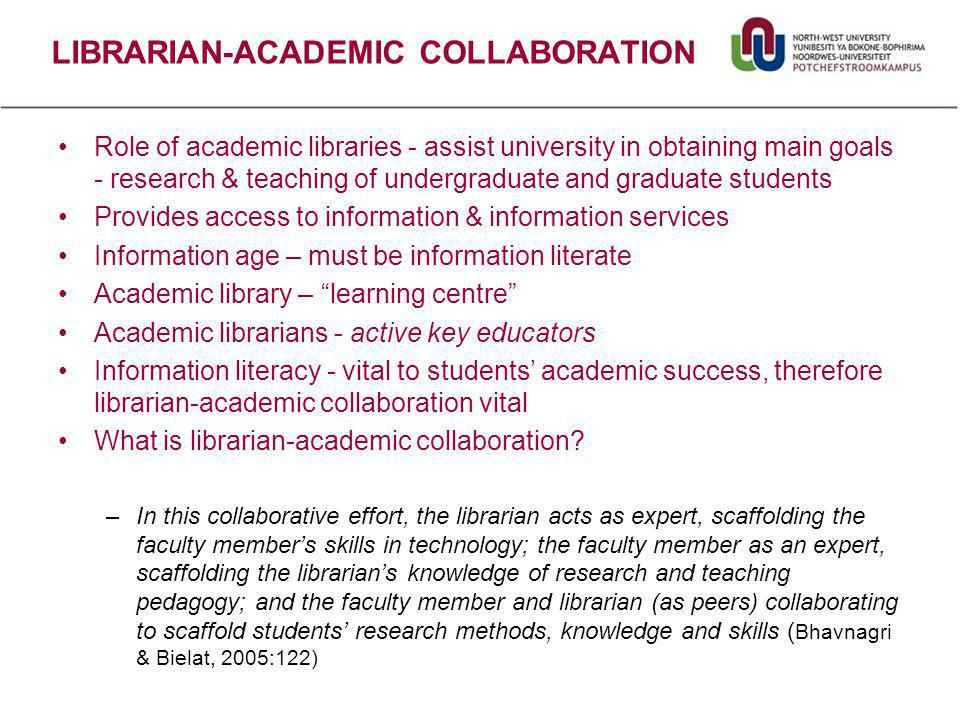LIBRARIAN-ACADEMIC COLLABORATION Role of academic libraries - assist university in obtaining main goals - research & teaching of undergraduate and graduate students Provides access to information & information services Information age – must be information literate Academic library – learning centre Academic librarians - active key educators Information literacy - vital to students' academic success, therefore librarian-academic collaboration vital What is librarian-academic collaboration.