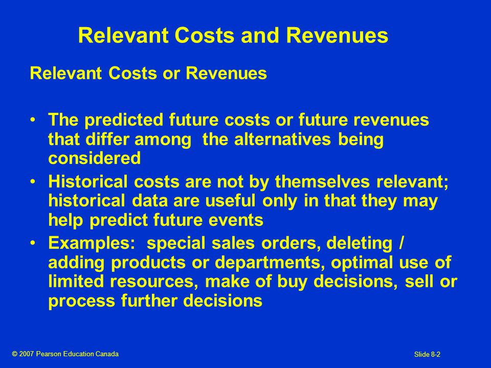 © 2007 Pearson Education Canada Slide 8-2 Relevant Costs and Revenues Relevant Costs or Revenues The predicted future costs or future revenues that differ among the alternatives being considered Historical costs are not by themselves relevant; historical data are useful only in that they may help predict future events Examples: special sales orders, deleting / adding products or departments, optimal use of limited resources, make of buy decisions, sell or process further decisions