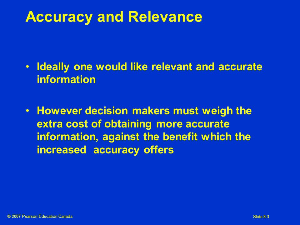 © 2007 Pearson Education Canada Slide 8-4 Decision Process and Role of Information Historical Information Other Information Prediction Method Decision Model Implementation & Evaluation Feedback Collect relevant information Use the information as a basis for predicting the future Make a decision based on the quantitative and qualitative information Chosen action is implemented and evaluation of performance is main source of feedback