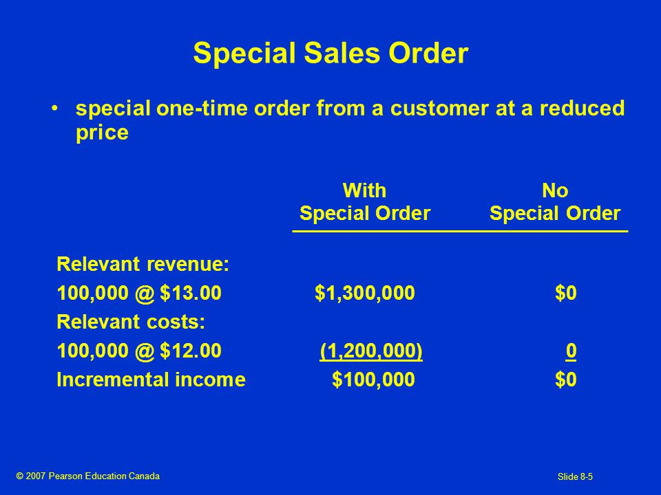 © 2007 Pearson Education Canada Slide 8-5 Special Sales Order special one-time order from a customer at a reduced price WithNoSpecial Order Relevant revenue: $13.00$1,300,000$0 Relevant costs: $12.00(1,200,000)0 Incremental income$100,000$0