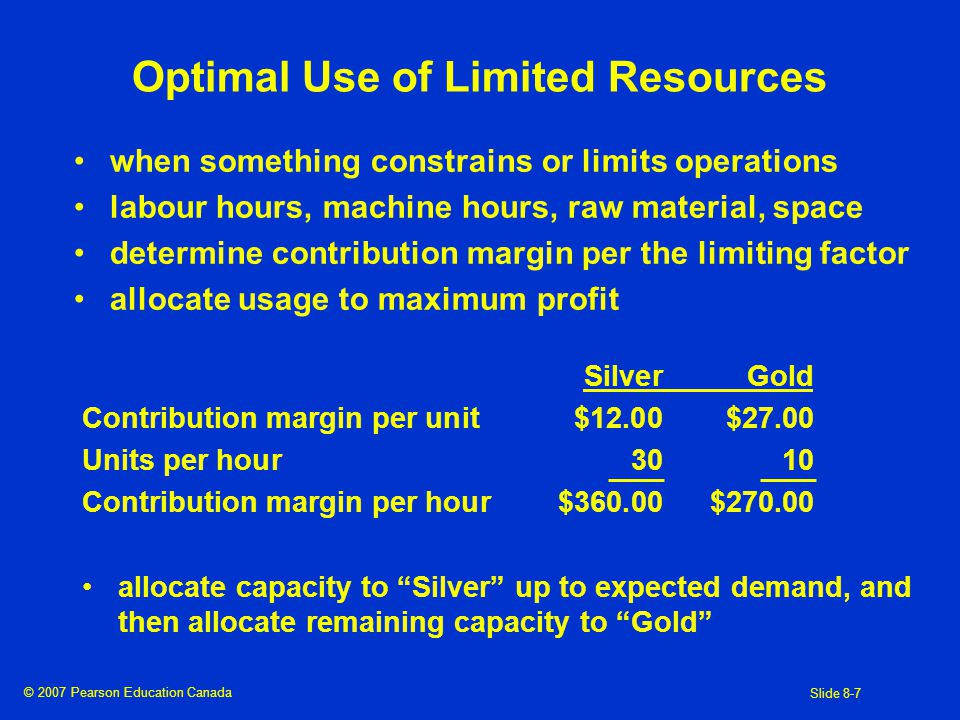 © 2007 Pearson Education Canada Slide 8-7 Optimal Use of Limited Resources when something constrains or limits operations labour hours, machine hours, raw material, space determine contribution margin per the limiting factor allocate usage to maximum profit SilverGold Contribution margin per unit$12.00$27.00 Units per hour3010 Contribution margin per hour$360.00$ allocate capacity to Silver up to expected demand, and then allocate remaining capacity to Gold