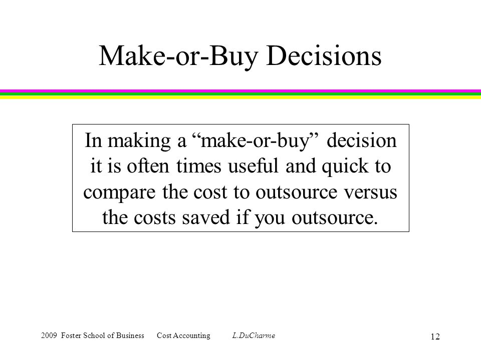 2009 Foster School of Business Cost Accounting L.DuCharme 12 Make-or-Buy Decisions In making a make-or-buy decision it is often times useful and quick to compare the cost to outsource versus the costs saved if you outsource.