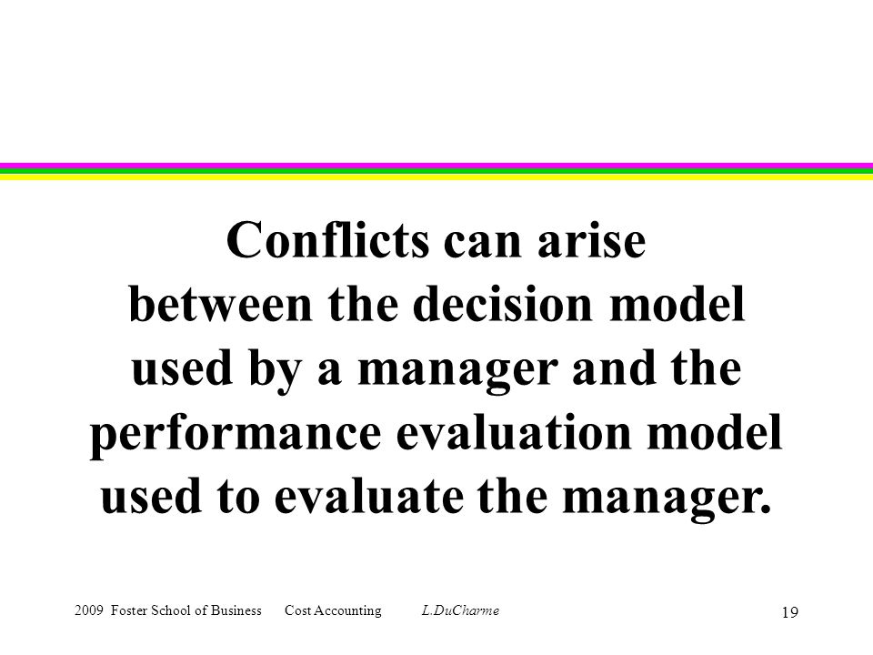 2009 Foster School of Business Cost Accounting L.DuCharme 19 Conflicts can arise between the decision model used by a manager and the performance evaluation model used to evaluate the manager.
