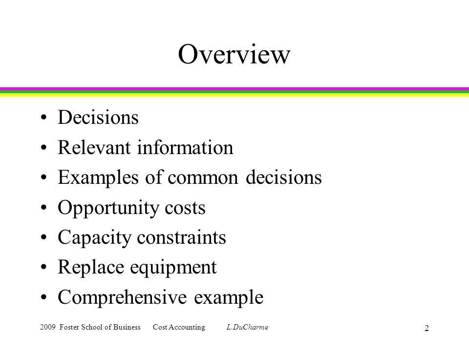 2009 Foster School of Business Cost Accounting L.DuCharme 2 Overview Decisions Relevant information Examples of common decisions Opportunity costs Capacity constraints Replace equipment Comprehensive example
