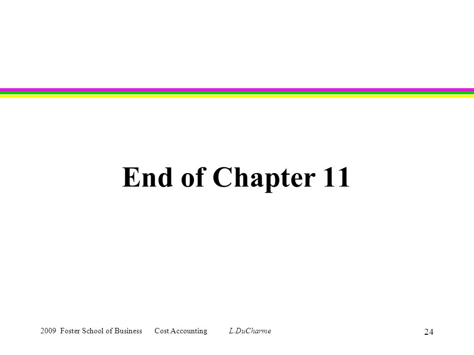 2009 Foster School of Business Cost Accounting L.DuCharme 24 End of Chapter 11