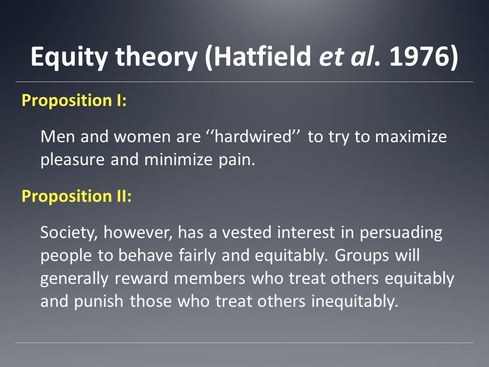 Equity theory (Hatfield et al. 1976) Proposition I: Men and women are ''hardwired'' to try to maximize pleasure and minimize pain. Proposition II: Soc