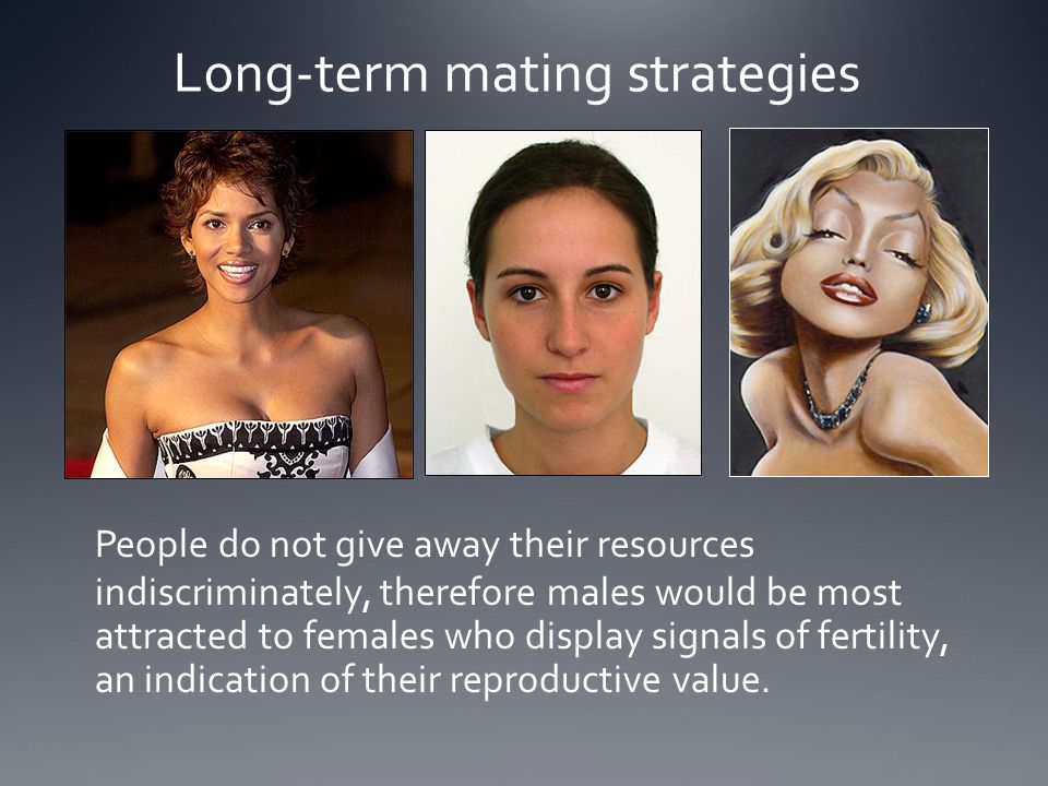 Long-term mating strategies People do not give away their resources indiscriminately, therefore males would be most attracted to females who display s