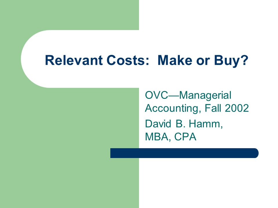 Relevant Costs: Make or Buy OVC—Managerial Accounting, Fall 2002 David B. Hamm, MBA, CPA