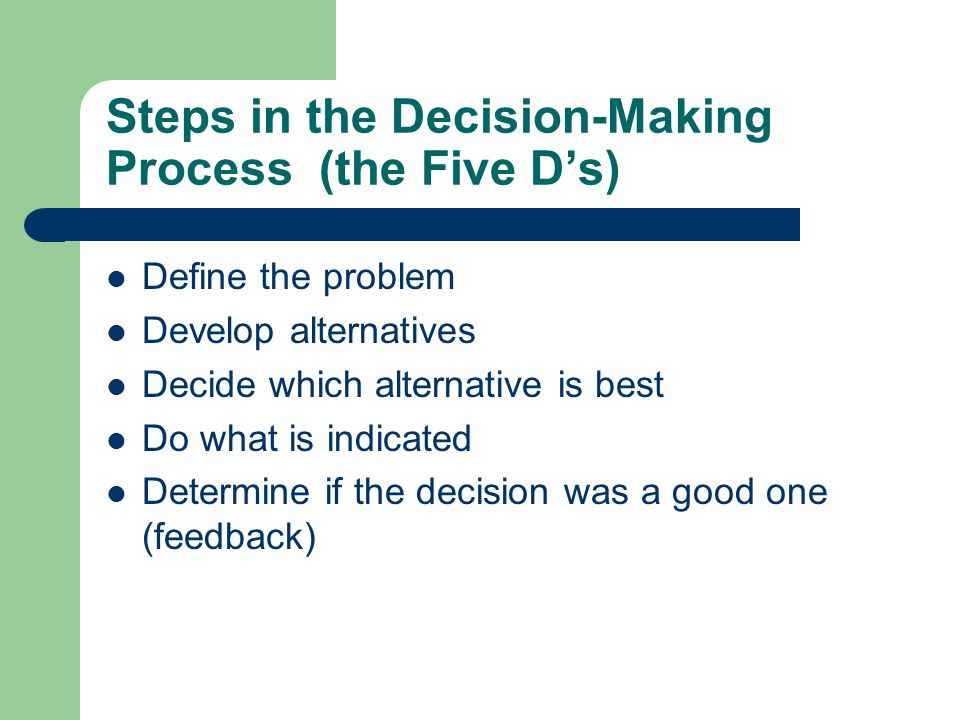 Steps in the Decision-Making Process (the Five D's) Define the problem Develop alternatives Decide which alternative is best Do what is indicated Determine if the decision was a good one (feedback)