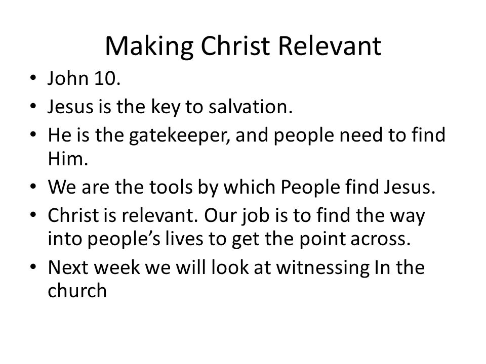 Making Christ Relevant John 10. Jesus is the key to salvation. He is the gatekeeper, and people need to find Him. We are the tools by which People fin