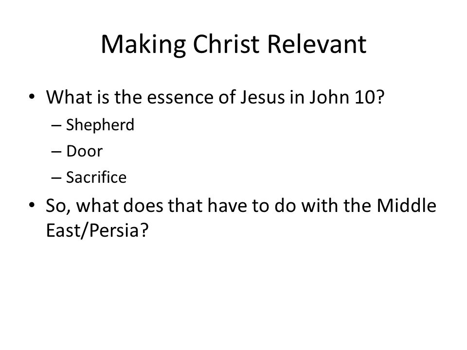 Making Christ Relevant What is the essence of Jesus in John 10? – Shepherd – Door – Sacrifice So, what does that have to do with the Middle East/Persi