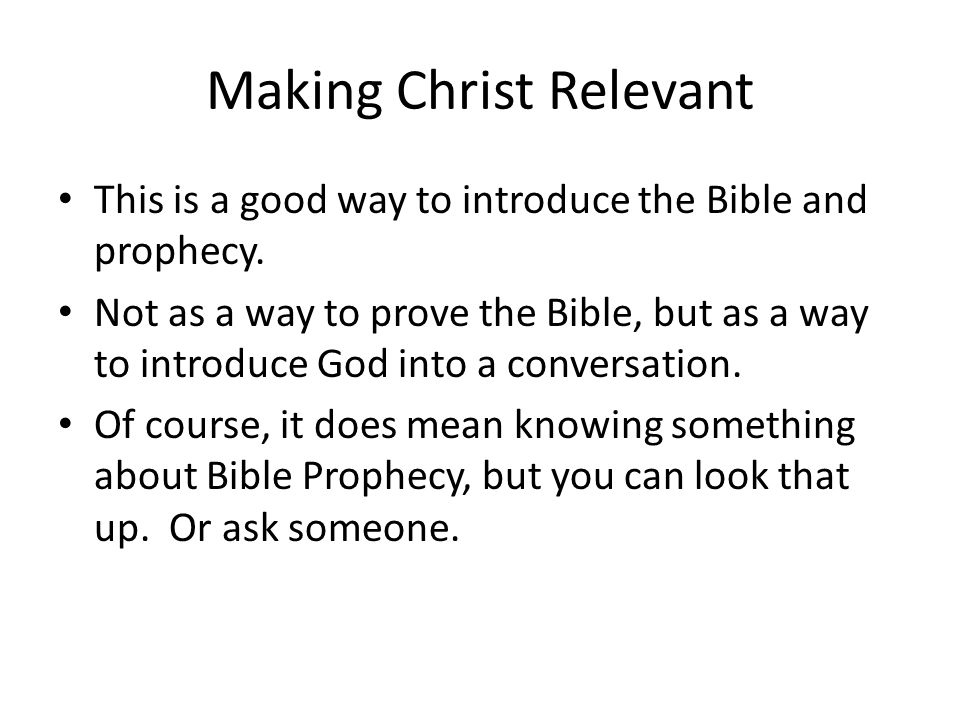 Making Christ Relevant This is a good way to introduce the Bible and prophecy. Not as a way to prove the Bible, but as a way to introduce God into a c