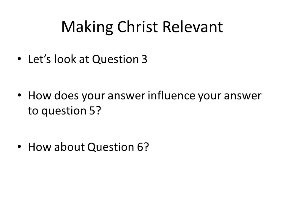 Making Christ Relevant Let's look at Question 3 How does your answer influence your answer to question 5? How about Question 6?