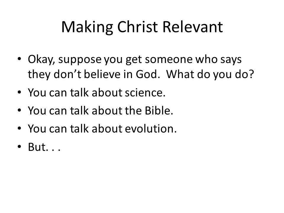 Making Christ Relevant Okay, suppose you get someone who says they don't believe in God. What do you do? You can talk about science. You can talk abou