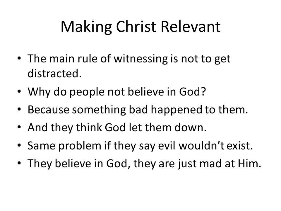 Making Christ Relevant The main rule of witnessing is not to get distracted. Why do people not believe in God? Because something bad happened to them.