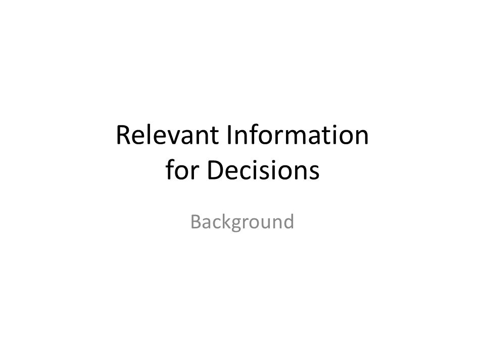 Relevant Information Two primary characteristics distinguish relevant from useless information: Two primary characteristics distinguish relevant from useless information: 1.Relevant information differs among the alternatives under consideration.