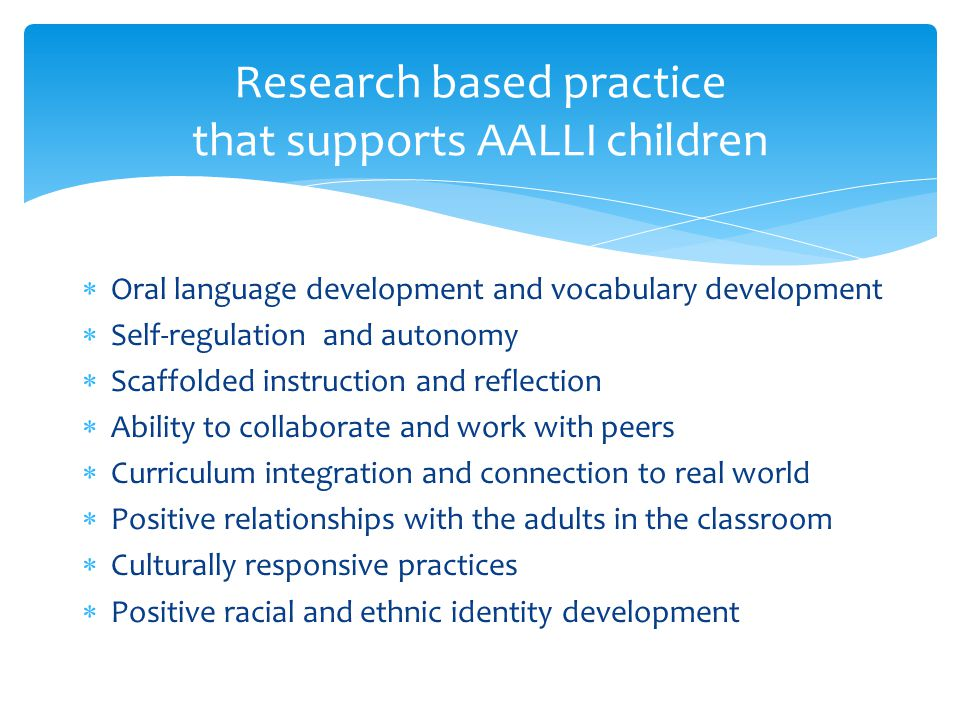  Oral language development and vocabulary development  Self-regulation and autonomy  Scaffolded instruction and reflection  Ability to collaborate and work with peers  Curriculum integration and connection to real world  Positive relationships with the adults in the classroom  Culturally responsive practices  Positive racial and ethnic identity development Research based practice that supports AALLI children
