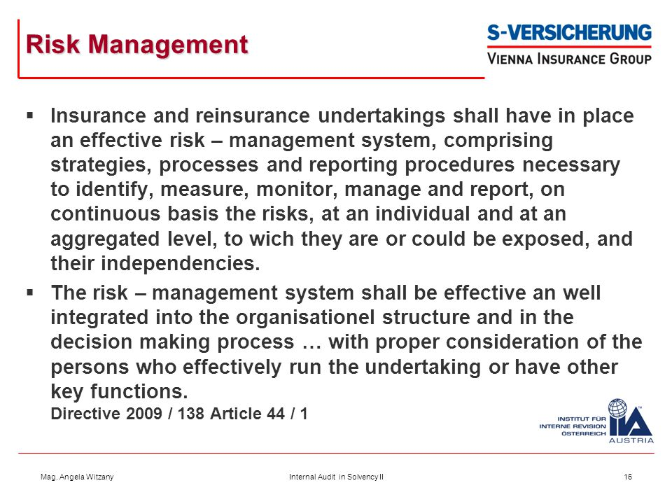 Mag. Angela WitzanyInternal Audit in Solvency II16 Risk Management  Insurance and reinsurance undertakings shall have in place an effective risk – ma