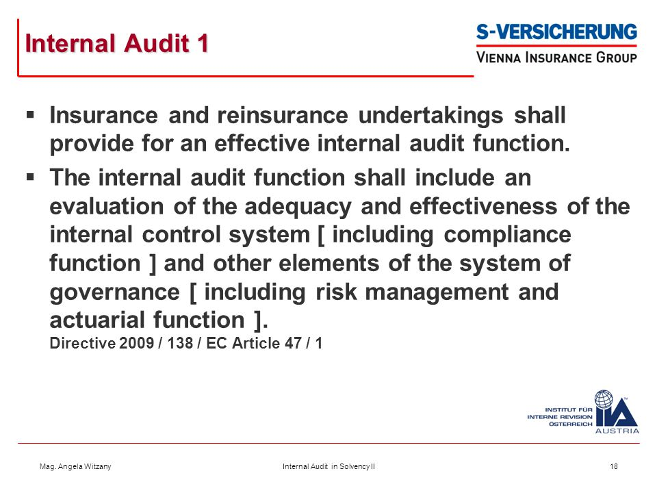 Mag. Angela WitzanyInternal Audit in Solvency II18 Internal Audit 1  Insurance and reinsurance undertakings shall provide for an effective internal a
