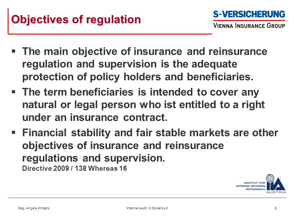 Mag. Angela WitzanyInternal Audit in Solvency II8 Objectives of regulation  The main objective of insurance and reinsurance regulation and supervisio